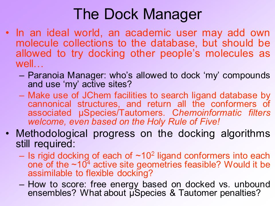 The Dock Manager In an ideal world, an academic user may add own molecule collections to the database, but should be allowed to try docking other peoples molecules as well… –Paranoia Manager: whos allowed to dock my compounds and use my active sites.