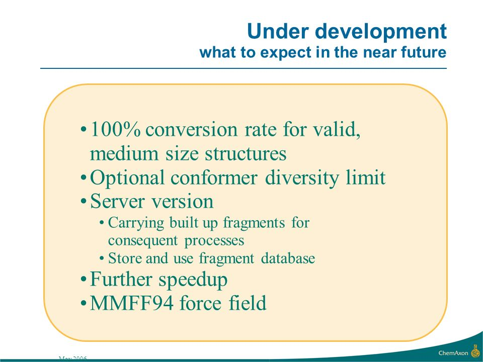 May 2006 Under development what to expect in the near future 100% conversion rate for valid, medium size structures Optional conformer diversity limit Server version Carrying built up fragments for consequent processes Store and use fragment database Further speedup MMFF94 force field