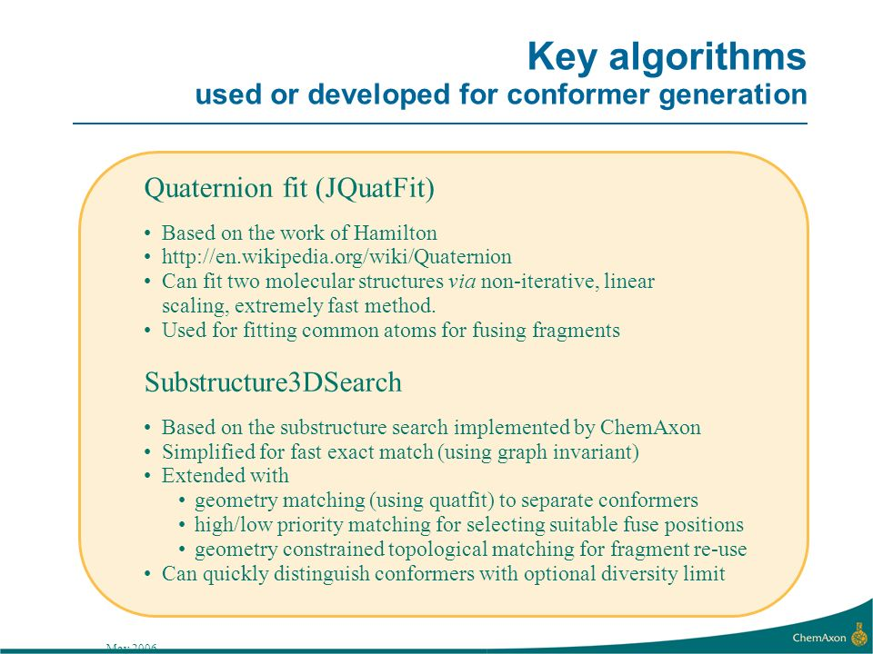 May 2006 Key algorithms used or developed for conformer generation Quaternion fit (JQuatFit) Based on the work of Hamilton   Can fit two molecular structures via non-iterative, linear scaling, extremely fast method.