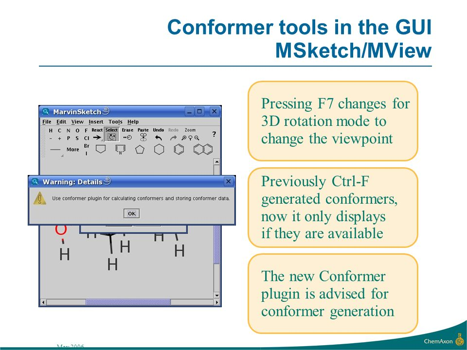 May 2006 Conformer tools in the GUI MSketch/MView Pressing F7 changes for 3D rotation mode to change the viewpoint Previously Ctrl-F generated conformers, now it only displays if they are available The new Conformer plugin is advised for conformer generation