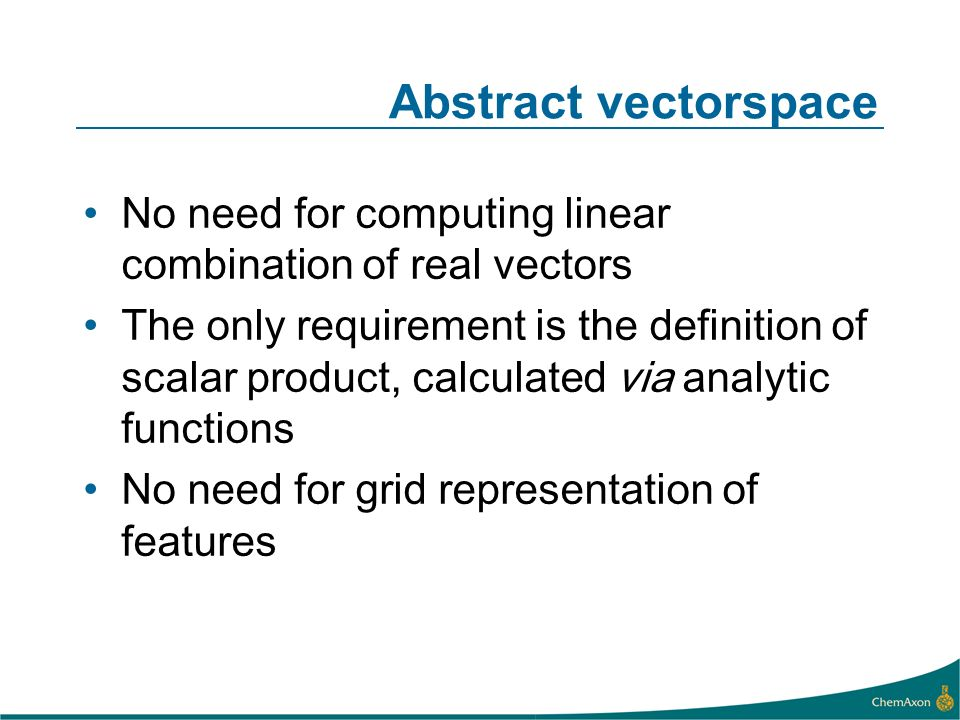No need for computing linear combination of real vectors The only requirement is the definition of scalar product, calculated via analytic functions No need for grid representation of features Abstract vectorspace