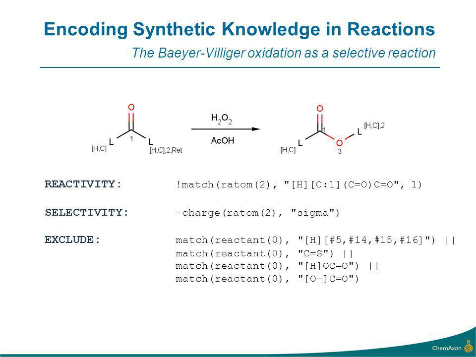 Encoding Synthetic Knowledge in Reactions The Baeyer-Villiger oxidation as a selective reaction REACTIVITY: !match(ratom(2), [H][C:1](C=O)C=O , 1) SELECTIVITY: -charge(ratom(2), sigma ) EXCLUDE: match(reactant(0), [H][#5,#14,#15,#16] ) || match(reactant(0), C=S ) || match(reactant(0), [H]OC=O ) || match(reactant(0), [O-]C=O )
