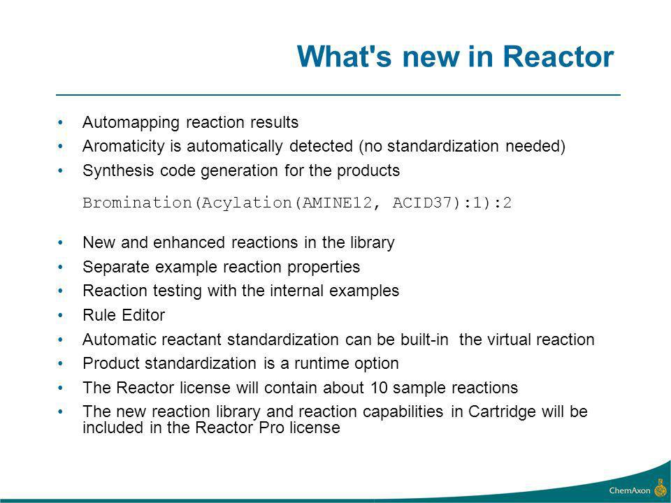 What s new in Reactor Automapping reaction results Aromaticity is automatically detected (no standardization needed) Synthesis code generation for the products Bromination(Acylation(AMINE12, ACID37):1):2 New and enhanced reactions in the library Separate example reaction properties Reaction testing with the internal examples Rule Editor Automatic reactant standardization can be built-in the virtual reaction Product standardization is a runtime option The Reactor license will contain about 10 sample reactions The new reaction library and reaction capabilities in Cartridge will be included in the Reactor Pro license