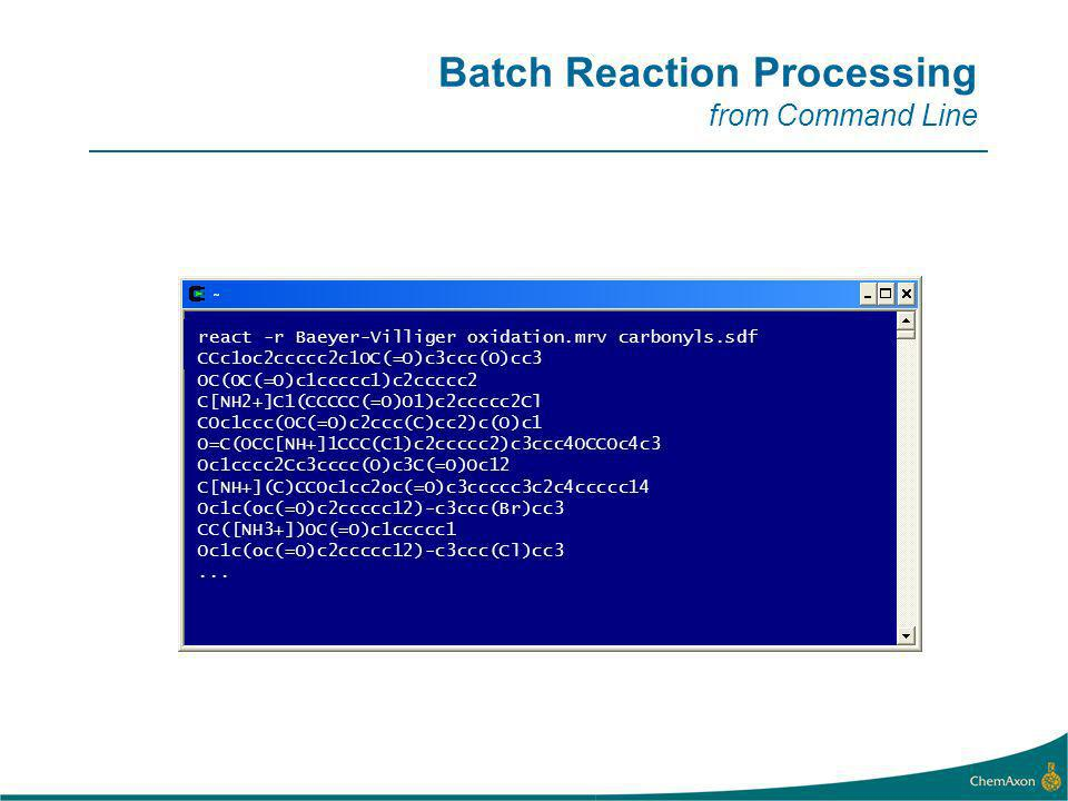 Batch Reaction Processing from Command Line react -r Baeyer-Villiger oxidation.mrv carbonyls.sdf CCc1oc2ccccc2c1OC(=O)c3ccc(O)cc3 OC(OC(=O)c1ccccc1)c2ccccc2 C[NH2+]C1(CCCCC(=O)O1)c2ccccc2Cl COc1ccc(OC(=O)c2ccc(C)cc2)c(O)c1 O=C(OCC[NH+]1CCC(C1)c2ccccc2)c3ccc4OCCOc4c3 Oc1cccc2Cc3cccc(O)c3C(=O)Oc12 C[NH+](C)CCOc1cc2oc(=O)c3ccccc3c2c4ccccc14 Oc1c(oc(=O)c2ccccc12)-c3ccc(Br)cc3 CC([NH3+])OC(=O)c1ccccc1 Oc1c(oc(=O)c2ccccc12)-c3ccc(Cl)cc3...