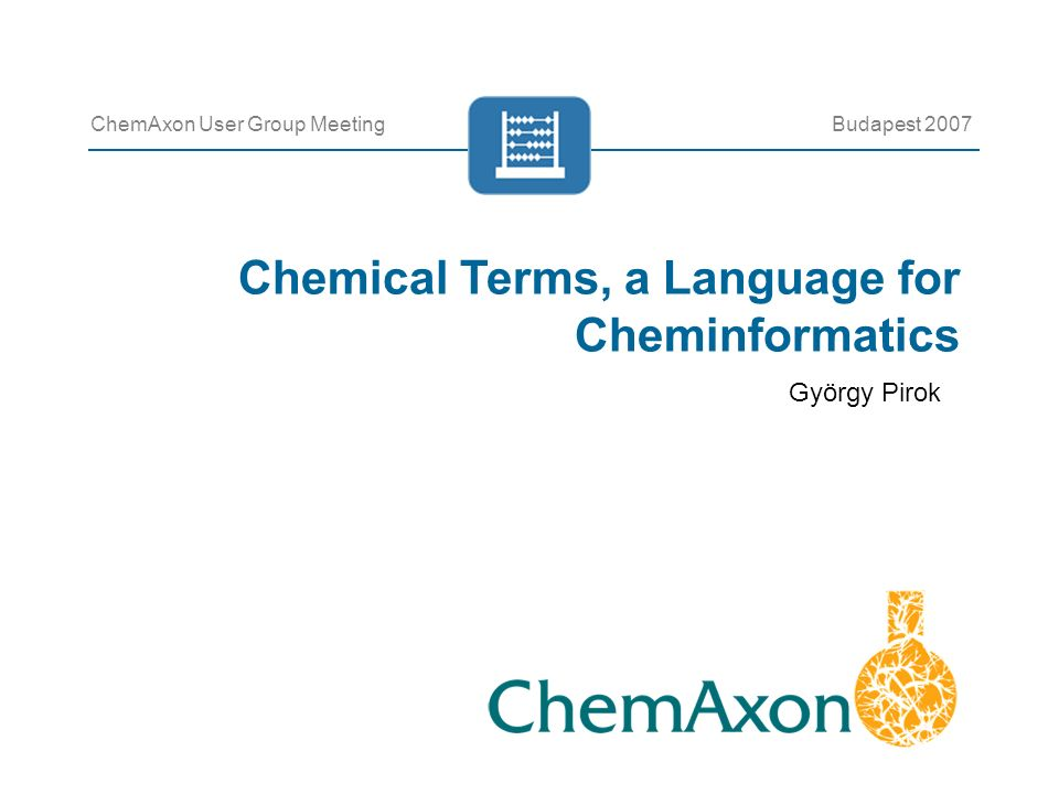 Chemical Terms, a Language for Cheminformatics ChemAxon User Group MeetingBudapest 2007 György Pirok