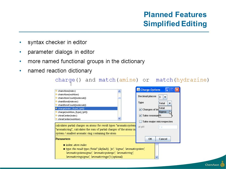 charge() and match(amine) or match(hydrazine) Planned Features Simplified Editing syntax checker in editor parameter dialogs in editor more named functional groups in the dictionary named reaction dictionary