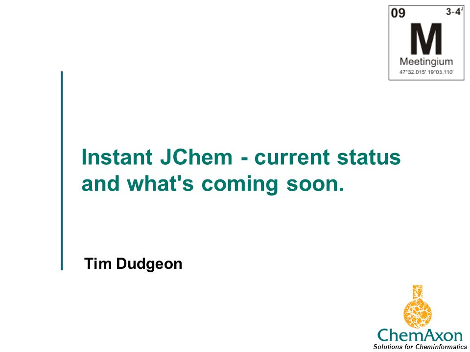 Instant JChem - current status and what s coming soon. Tim Dudgeon Solutions for Cheminformatics