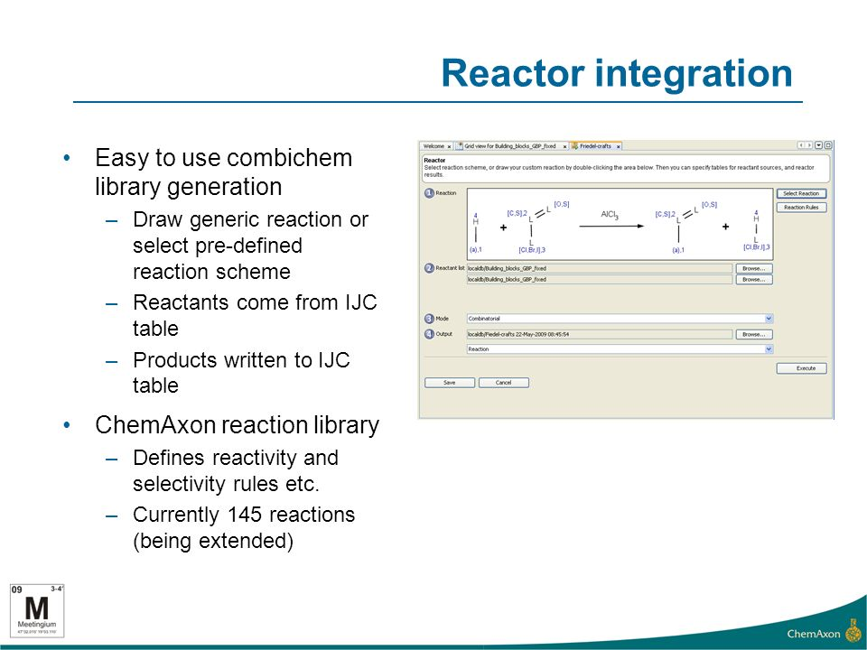 Reactor integration Easy to use combichem library generation –Draw generic reaction or select pre-defined reaction scheme –Reactants come from IJC table –Products written to IJC table ChemAxon reaction library –Defines reactivity and selectivity rules etc.