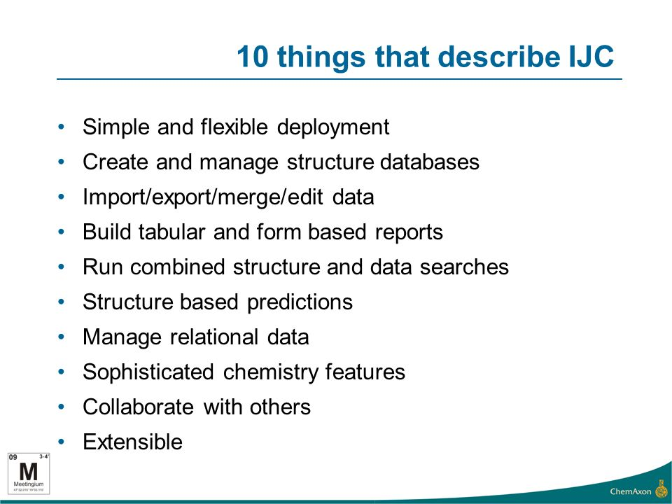 10 things that describe IJC Simple and flexible deployment Create and manage structure databases Import/export/merge/edit data Build tabular and form based reports Run combined structure and data searches Structure based predictions Manage relational data Sophisticated chemistry features Collaborate with others Extensible
