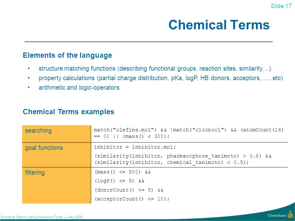 Slide 17 Structural Search Using ChemAxon Tools May 2005 17 Chemical Terms searching match( olefine.mol ) && !match( c1ccncc1 ) && (atomCount(16) == 0) || (mass() < 300); goal functions inhibitor = inhibitor.mol; (similarity(inhibitor, pharmacophore_tanimoto) > 0.8) && (similarity(inhibitor, chemical_tanimoto) < 0.5); filtering (mass() <= 500) && (logP() <= 5) && (donorCount() <= 5) && (acceptorCount() <= 10); structure matching functions (describing functional groups, reaction sites, similarity…) property calculations (partial charge distribution, pKa, logP, HB donors, acceptors, …, etc) arithmetic and logic-operators Elements of the language Chemical Terms examples