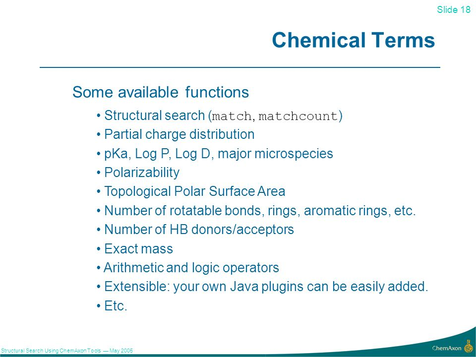 Slide 18 Structural Search Using ChemAxon Tools May 2005 18 Chemical Terms Some available functions Structural search (match, matchcount) Partial charge distribution pKa, Log P, Log D, major microspecies Polarizability Topological Polar Surface Area Number of rotatable bonds, rings, aromatic rings, etc.