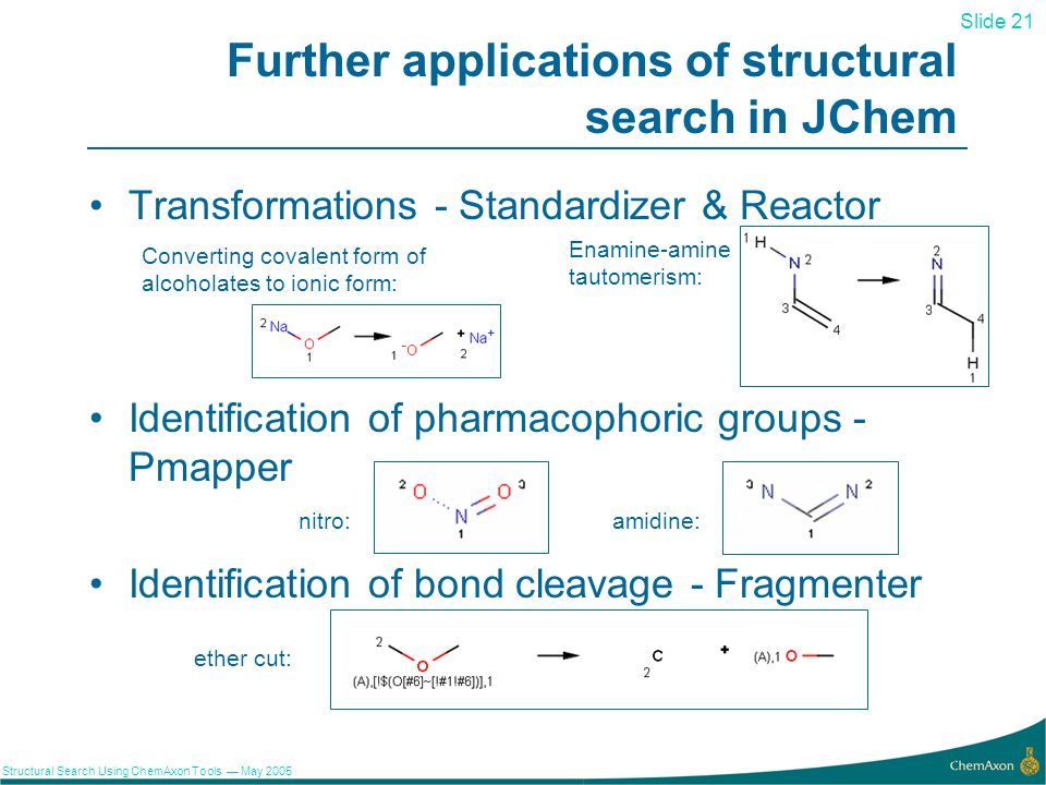 Slide 21 Structural Search Using ChemAxon Tools May 2005 21 Further applications of structural search in JChem Transformations - Standardizer & Reactor Identification of pharmacophoric groups - Pmapper nitro:amidine: Identification of bond cleavage - Fragmenter ether cut: Enamine-amine tautomerism: Converting covalent form of alcoholates to ionic form: