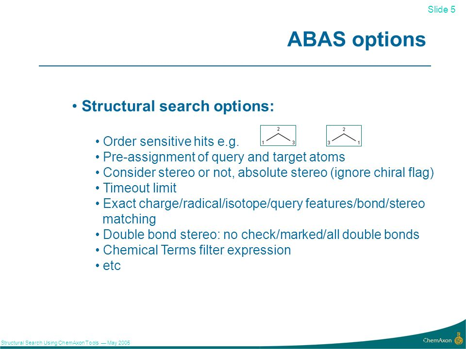 Slide 5 Structural Search Using ChemAxon Tools May 2005 5 ABAS options Structural search options: Order sensitive hits e.g.