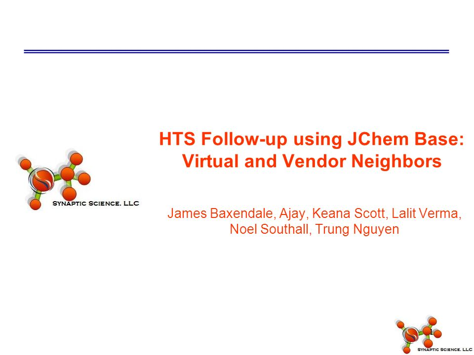 1 HTS Follow-up using JChem Base: Virtual and Vendor Neighbors James Baxendale, Ajay, Keana Scott, Lalit Verma, Noel Southall, Trung Nguyen
