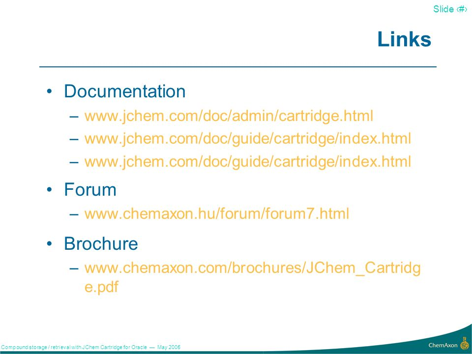 21 Slide 21 Compound storage / retrieval with JChem Cartridge for Oracle May 2005 Summary JChem Cartridge for Oracle allows to access the rich functionality of JChem Base in a flexible and efficient manner.