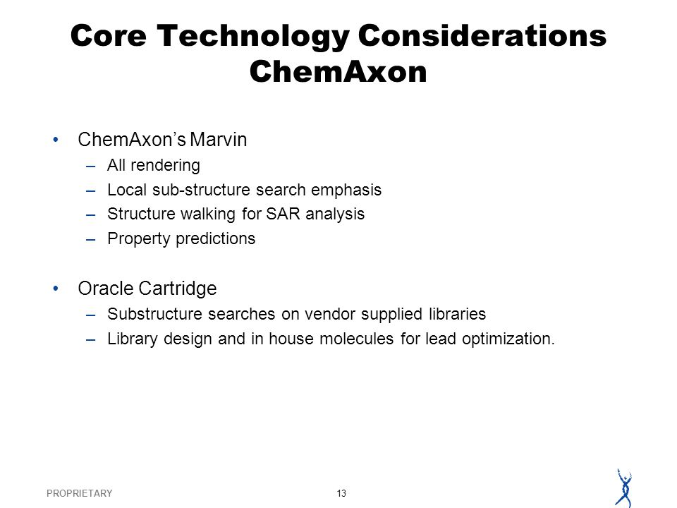 PROPRIETARY13 Core Technology Considerations ChemAxon ChemAxons Marvin –All rendering –Local sub-structure search emphasis –Structure walking for SAR analysis –Property predictions Oracle Cartridge –Substructure searches on vendor supplied libraries –Library design and in house molecules for lead optimization.