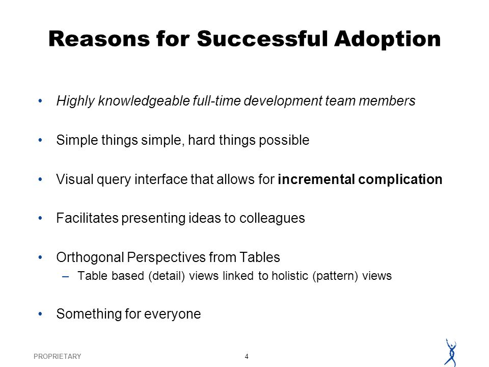 PROPRIETARY4 Reasons for Successful Adoption Highly knowledgeable full-time development team members Simple things simple, hard things possible Visual query interface that allows for incremental complication Facilitates presenting ideas to colleagues Orthogonal Perspectives from Tables –Table based (detail) views linked to holistic (pattern) views Something for everyone
