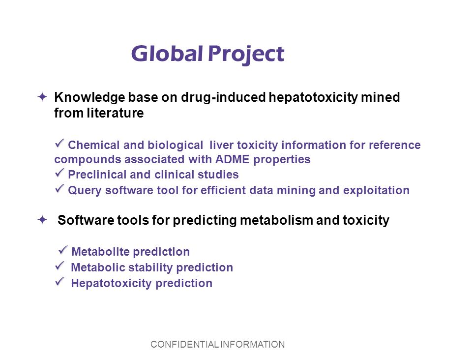 CONFIDENTIAL INFORMATION Global Project Knowledge base on drug-induced hepatotoxicity mined from literature Chemical and biological liver toxicity information for reference compounds associated with ADME properties Preclinical and clinical studies Query software tool for efficient data mining and exploitation Software tools for predicting metabolism and toxicity Metabolite prediction Metabolic stability prediction Hepatotoxicity prediction