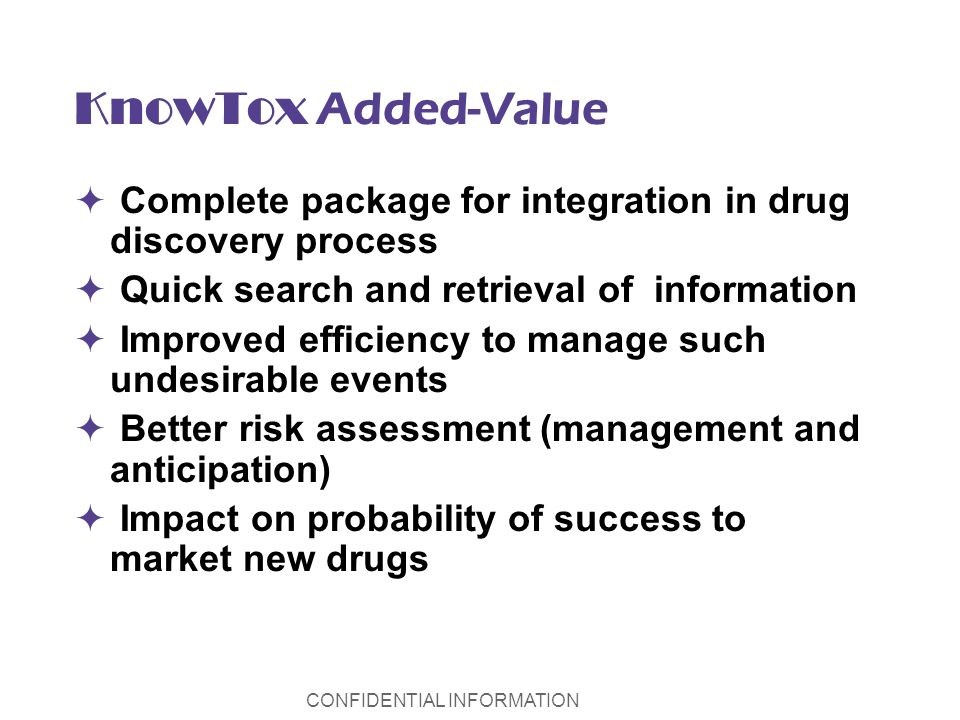 CONFIDENTIAL INFORMATION KnowTox Added-Value Complete package for integration in drug discovery process Quick search and retrieval of information Improved efficiency to manage such undesirable events Better risk assessment (management and anticipation) Impact on probability of success to market new drugs