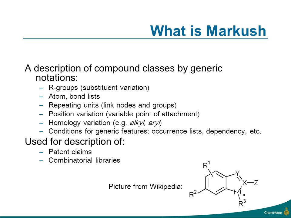 What is Markush A description of compound classes by generic notations: –R-groups (substituent variation) –Atom, bond lists –Repeating units (link nodes and groups) –Position variation (variable point of attachment) –Homology variation (e.g.