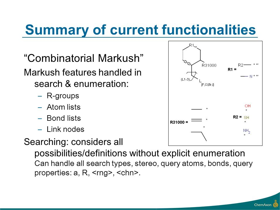 Summary of current functionalities Combinatorial Markush Markush features handled in search & enumeration: –R-groups –Atom lists –Bond lists –Link nodes Searching: considers all possibilities/definitions without explicit enumeration Can handle all search types, stereo, query atoms, bonds, query properties: a, R,,.