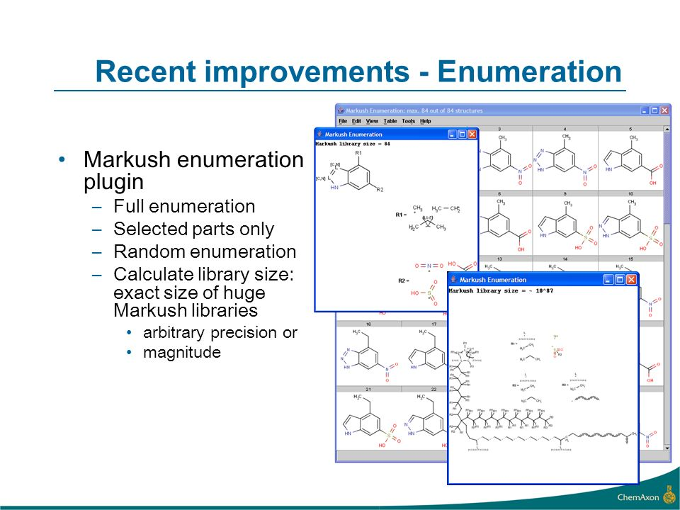 Recent improvements - Enumeration Markush enumeration plugin –Full enumeration –Selected parts only –Random enumeration –Calculate library size: exact size of huge Markush libraries arbitrary precision or magnitude