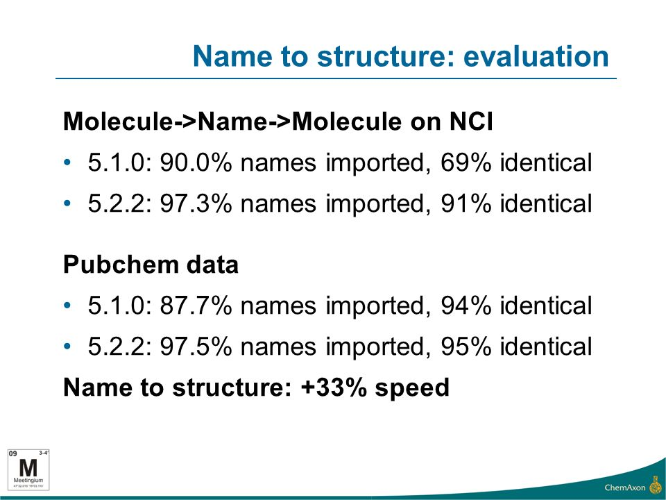 Name to structure: evaluation Molecule->Name->Molecule on NCI 5.1.0: 90.0% names imported, 69% identical 5.2.2: 97.3% names imported, 91% identical Pubchem data 5.1.0: 87.7% names imported, 94% identical 5.2.2: 97.5% names imported, 95% identical Name to structure: +33% speed