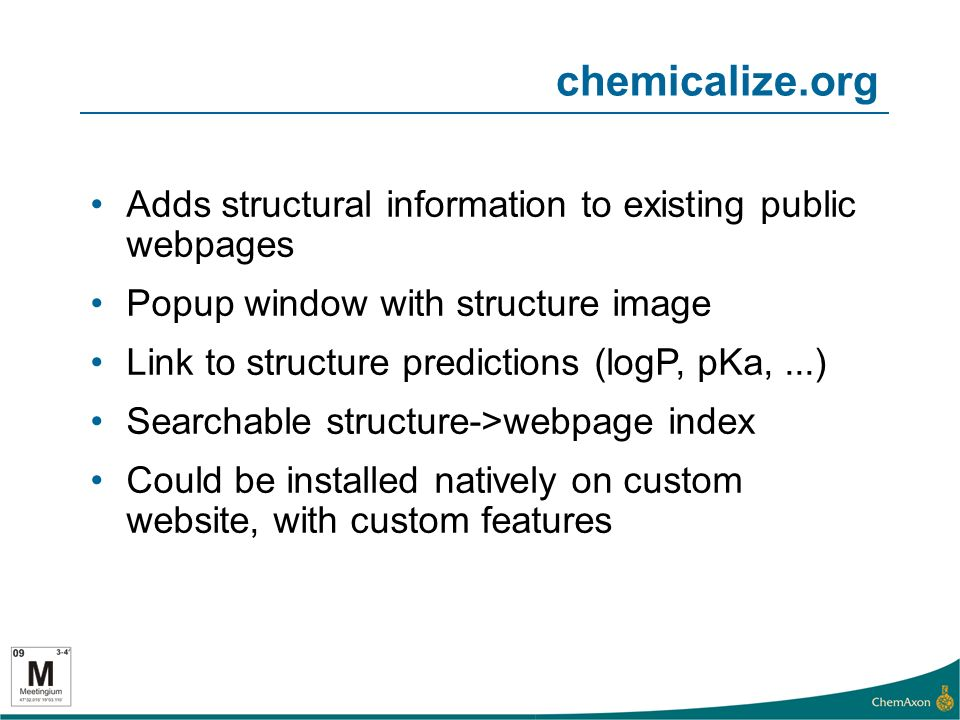 chemicalize.org Adds structural information to existing public webpages Popup window with structure image Link to structure predictions (logP, pKa,...) Searchable structure->webpage index Could be installed natively on custom website, with custom features