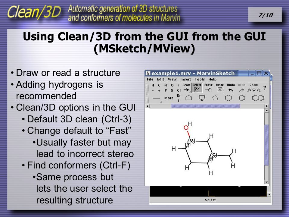 7/10 Using Clean/3D from the GUI from the GUI (MSketch/MView) Draw or read a structure Adding hydrogens is recommended Clean/3D options in the GUI Default 3D clean (Ctrl-3) Change default to Fast Usually faster but may lead to incorrect stereo Find conformers (Ctrl-F) Same process but lets the user select the resulting structure