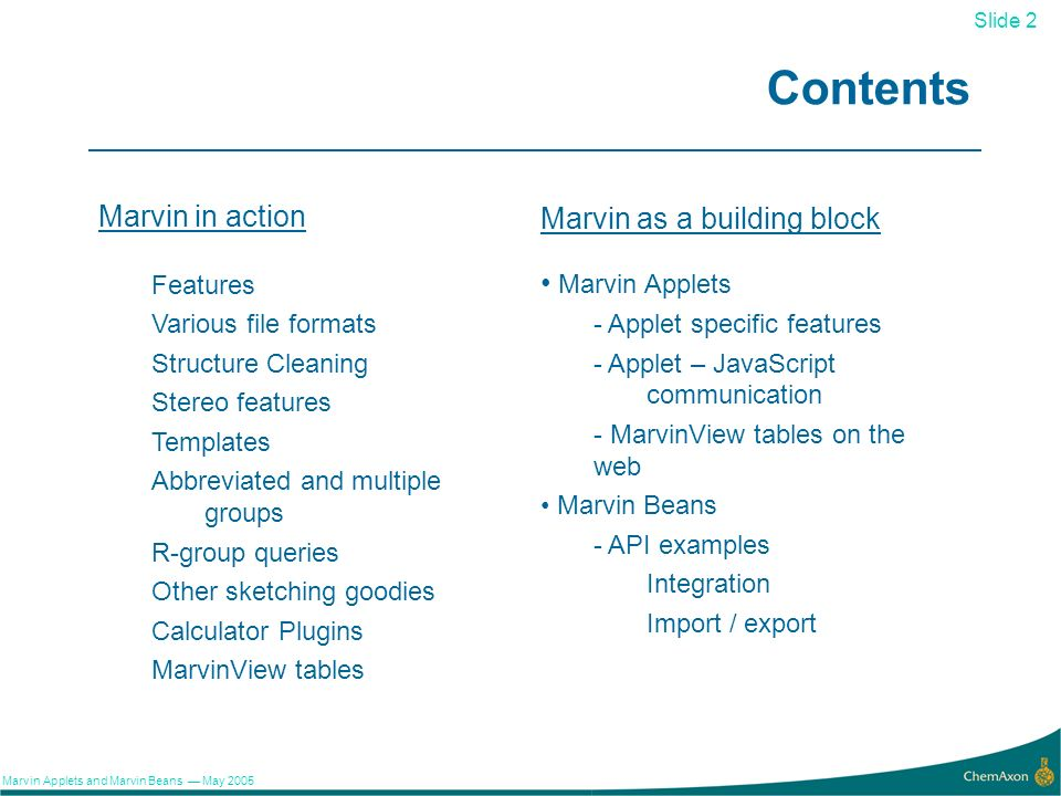 2 Slide 2 Marvin Applets and Marvin Beans May 2005 Contents Marvin in action Features Various file formats Structure Cleaning Stereo features Templates Abbreviated and multiple groups R-group queries Other sketching goodies Calculator Plugins MarvinView tables Marvin as a building block Marvin Applets - Applet specific features - Applet – JavaScript communication - MarvinView tables on the web Marvin Beans - API examples Integration Import / export