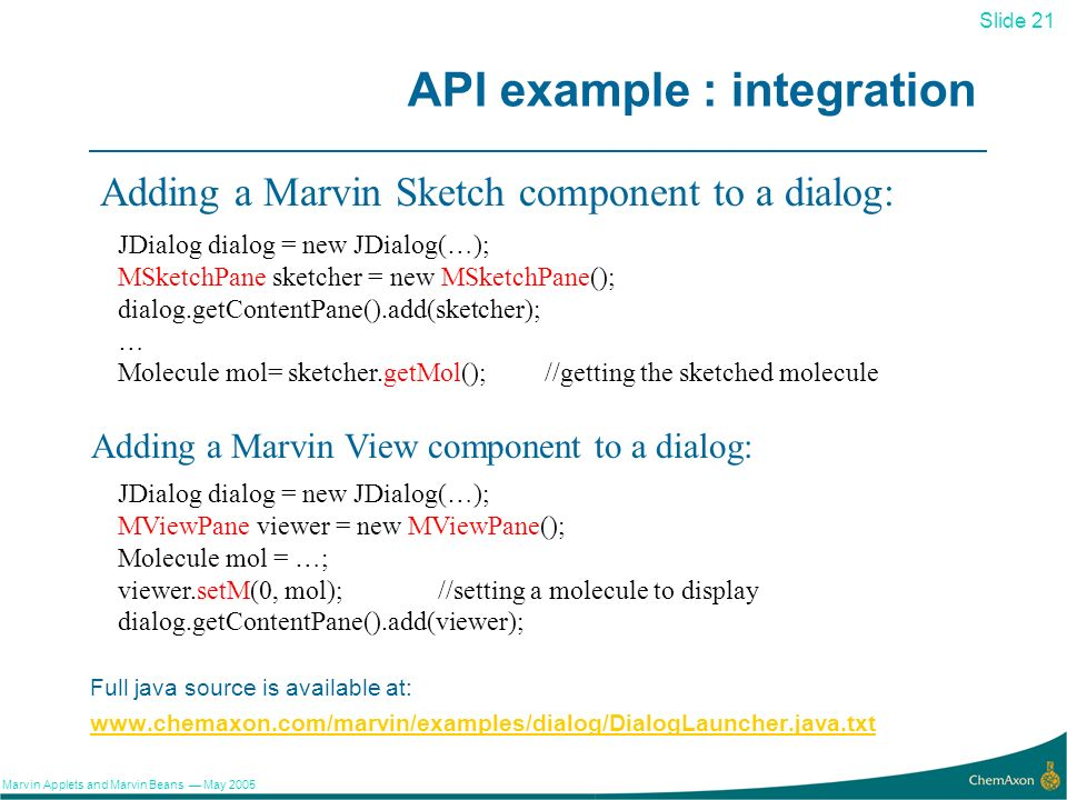 21 Slide 21 Marvin Applets and Marvin Beans May 2005 API example : integration www.chemaxon.com/marvin/examples/dialog/DialogLauncher.java.txt JDialog dialog = new JDialog(…); MSketchPane sketcher = new MSketchPane(); dialog.getContentPane().add(sketcher); … Molecule mol= sketcher.getMol(); //getting the sketched molecule Adding a Marvin Sketch component to a dialog: Adding a Marvin View component to a dialog: JDialog dialog = new JDialog(…); MViewPane viewer = new MViewPane(); Molecule mol = …; viewer.setM(0, mol); //setting a molecule to display dialog.getContentPane().add(viewer); Full java source is available at: