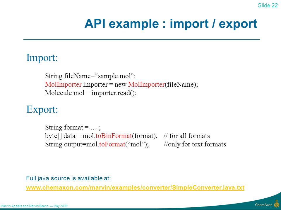 22 Slide 22 Marvin Applets and Marvin Beans May 2005 API example : import / export www.chemaxon.com/marvin/examples/converter/SimpleConverter.java.txt String fileName=sample.mol; MolImporter importer = new MolImporter(fileName); Molecule mol = importer.read(); Import: Export: String format = … ; byte[] data = mol.toBinFormat(format); // for all formats String output=mol.toFormat(mol); //only for text formats Full java source is available at: