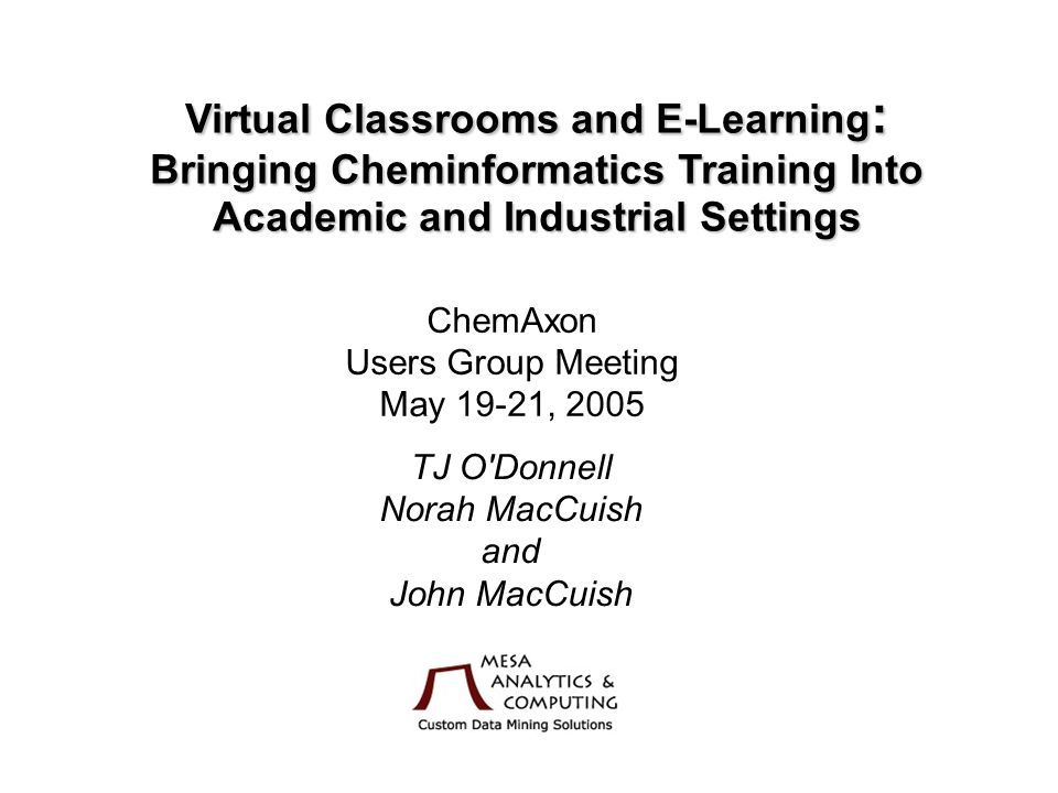 Virtual Classrooms and E-Learning : Bringing Cheminformatics Training Into Academic and Industrial Settings ChemAxon Users Group Meeting May 19-21, 2005 TJ O Donnell Norah MacCuish and John MacCuish