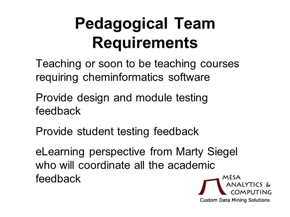 Pedagogical Team Requirements Teaching or soon to be teaching courses requiring cheminformatics software Provide design and module testing feedback Provide student testing feedback eLearning perspective from Marty Siegel who will coordinate all the academic feedback