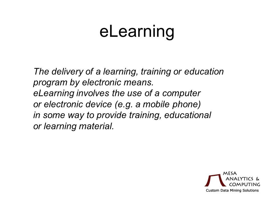 eLearning The delivery of a learning, training or education program by electronic means.