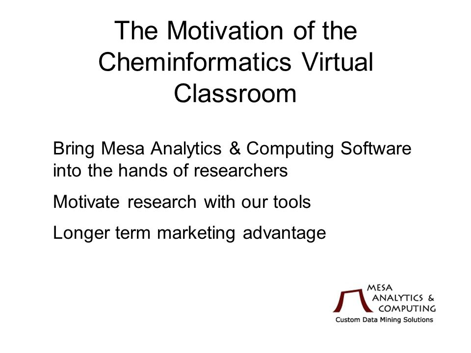 The Motivation of the Cheminformatics Virtual Classroom Bring Mesa Analytics & Computing Software into the hands of researchers Motivate research with our tools Longer term marketing advantage