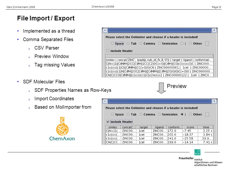 Page 12 Marc Zimmermann, 2005 ChemAxon UGM05 File Import / Export Implemented as a thread Comma Separated Files o CSV Parser o Preview Window o Tag missing Values SDF Molecular Files o SDF Properties Names as Row-Keys o Import Coordinates o Based on MolImporter from Preview