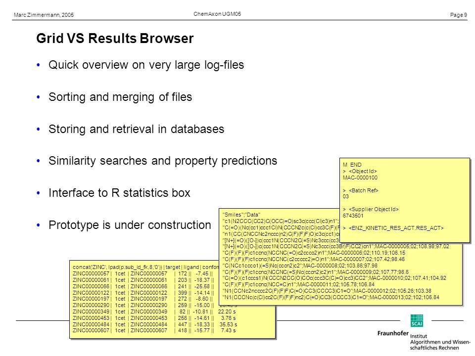 Page 9 Marc Zimmermann, 2005 ChemAxon UGM05 Grid VS Results Browser Quick overview on very large log-files Sorting and merging of files Storing and retrieval in databases Similarity searches and property predictions Interface to R statistics box Prototype is under construction concat( ZINC , lpad(p.sub_id_fk,8, 0 )) | target | ligand | conformations || score || time ZINC | 1cet | ZINC | 172 || || 3.25 ZINC | 1cet | ZINC | 203 || || 3.84 s ZINC | 1cet | ZINC | 241 || || s ZINC | 1cet | ZINC | 399 || || 7.41 s ZINC | 1cet | ZINC | 272 || || 2.44 s ZINC | 1cet | ZINC | 259 || || s ZINC | 1cet | ZINC | 82 || || s ZINC | 1cet | ZINC | 256 || || 3.76 s ZINC | 1cet | ZINC | 447 || || s ZINC | 1cet | ZINC | 418 || || 7.43 s concat( ZINC , lpad(p.sub_id_fk,8, 0 )) | target | ligand | conformations || score || time ZINC | 1cet | ZINC | 172 || || 3.25 ZINC | 1cet | ZINC | 203 || || 3.84 s ZINC | 1cet | ZINC | 241 || || s ZINC | 1cet | ZINC | 399 || || 7.41 s ZINC | 1cet | ZINC | 272 || || 2.44 s ZINC | 1cet | ZINC | 259 || || s ZINC | 1cet | ZINC | 82 || || s ZINC | 1cet | ZINC | 256 || || 3.76 s ZINC | 1cet | ZINC | 447 || || s ZINC | 1cet | ZINC | 418 || || 7.43 s Smiles ; Data c1(N2CCC(CC2)C(OCC)=O)sc3c(ccc(Cl)c3)n1 ;MAC ;02;101.66; C(=O)(Nc(cc1)ccc1Cl)N(CCCN2c(c(Cl)cc3C(F)(F)F)nc3)CC2 ;MAC ;02;101.14; n1(CC(CNCCNc2nccc(n2)C(F)(F)F)O)c3c(cc1)cccc3 ;MAC ;02;101.64;97.32 [N+](=O)([O-])c(ccc1N(CCCN2C(=S)Nc3ccc(cc3Cl)Cl)CC2)cn1 ;MAC ;02;100.09; [N+](=O)([O-])c(ccc1N(CCCN2C(=S)Nc3ccc(cc3Br)F)CC2)cn1 ;MAC ;02;108.98;97.02 C(F)(F)(F)c1ccnc(NCCNC(=O)c2ccco2)n1 ;MAC ;02;110.19; C(F)(F)(F)c1ccnc(NCCNC(c2ccccc2)=O)n1 ;MAC ;02;107.42;98.46 C(NCc1ccco1)(=S)Nc(cccn2)c2 ;MAC ;02;103.86;97.98 C(F)(F)(F)c1ccnc(NCCNC(=S)Nc(cccn2)c2)n1 ;MAC ;02;107.77;98.6 C(=O)(c1cccs1)N(CCCN2CC(O)COc(ccc3C(C)=O)cc3)CC2 ;MAC ;02;107.41; C(F)(F)(F)c1ccnc(NCC=C)n1 ;MAC ;02;105.78; N1(CCNc2ncccc2C(F)(F)F)C(=O)CC3(CCCC3)C1=O ;MAC ;02;105.26; N1(CCCNc(c(Cl)cc2C(F)(F)F)nc2)C(=O)CC3(CCCC3)C1=O ;MAC ;02;102; Smiles ; Data c1(N2CCC(CC2)C(OCC)=O)sc3c(ccc(Cl)c3)n1 ;MAC ;02;101.66; C(=O)(Nc(cc1)ccc1Cl)N(CCCN2c(c(Cl)cc3C(F)(F)F)nc3)CC2 ;MAC ;02;101.14; n1(CC(CNCCNc2nccc(n2)C(F)(F)F)O)c3c(cc1)cccc3 ;MAC ;02;101.64;97.32 [N+](=O)([O-])c(ccc1N(CCCN2C(=S)Nc3ccc(cc3Cl)Cl)CC2)cn1 ;MAC ;02;100.09; [N+](=O)([O-])c(ccc1N(CCCN2C(=S)Nc3ccc(cc3Br)F)CC2)cn1 ;MAC ;02;108.98;97.02 C(F)(F)(F)c1ccnc(NCCNC(=O)c2ccco2)n1 ;MAC ;02;110.19; C(F)(F)(F)c1ccnc(NCCNC(c2ccccc2)=O)n1 ;MAC ;02;107.42;98.46 C(NCc1ccco1)(=S)Nc(cccn2)c2 ;MAC ;02;103.86;97.98 C(F)(F)(F)c1ccnc(NCCNC(=S)Nc(cccn2)c2)n1 ;MAC ;02;107.77;98.6 C(=O)(c1cccs1)N(CCCN2CC(O)COc(ccc3C(C)=O)cc3)CC2 ;MAC ;02;107.41; C(F)(F)(F)c1ccnc(NCC=C)n1 ;MAC ;02;105.78; N1(CCNc2ncccc2C(F)(F)F)C(=O)CC3(CCCC3)C1=O ;MAC ;02;105.26; N1(CCCNc(c(Cl)cc2C(F)(F)F)nc2)C(=O)CC3(CCCC3)C1=O ;MAC ;02;102; M END > MAC > 03 > > M END > MAC > 03 > >