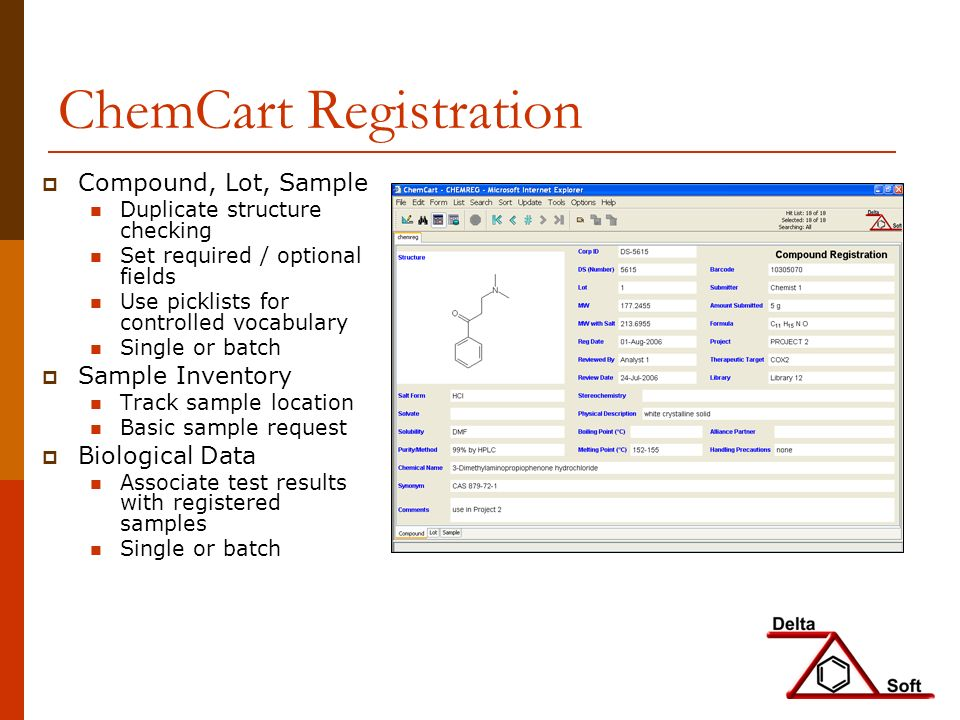 ChemCart Registration Compound, Lot, Sample Duplicate structure checking Set required / optional fields Use picklists for controlled vocabulary Single or batch Sample Inventory Track sample location Basic sample request Biological Data Associate test results with registered samples Single or batch