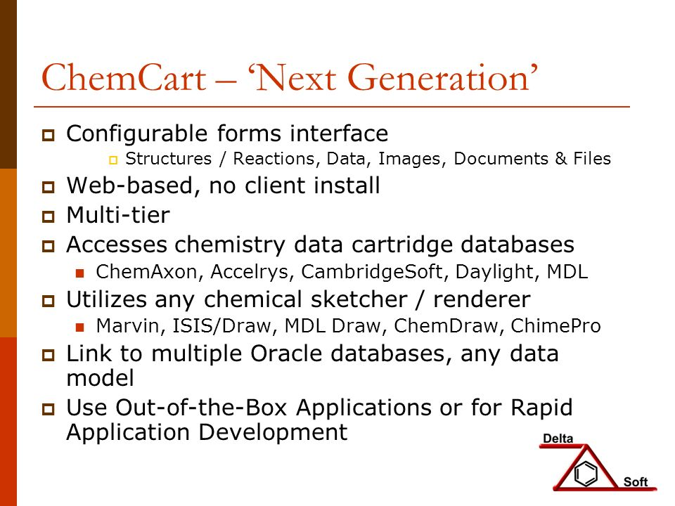 ChemCart – Next Generation Configurable forms interface Structures / Reactions, Data, Images, Documents & Files Web-based, no client install Multi-tier Accesses chemistry data cartridge databases ChemAxon, Accelrys, CambridgeSoft, Daylight, MDL Utilizes any chemical sketcher / renderer Marvin, ISIS/Draw, MDL Draw, ChemDraw, ChimePro Link to multiple Oracle databases, any data model Use Out-of-the-Box Applications or for Rapid Application Development