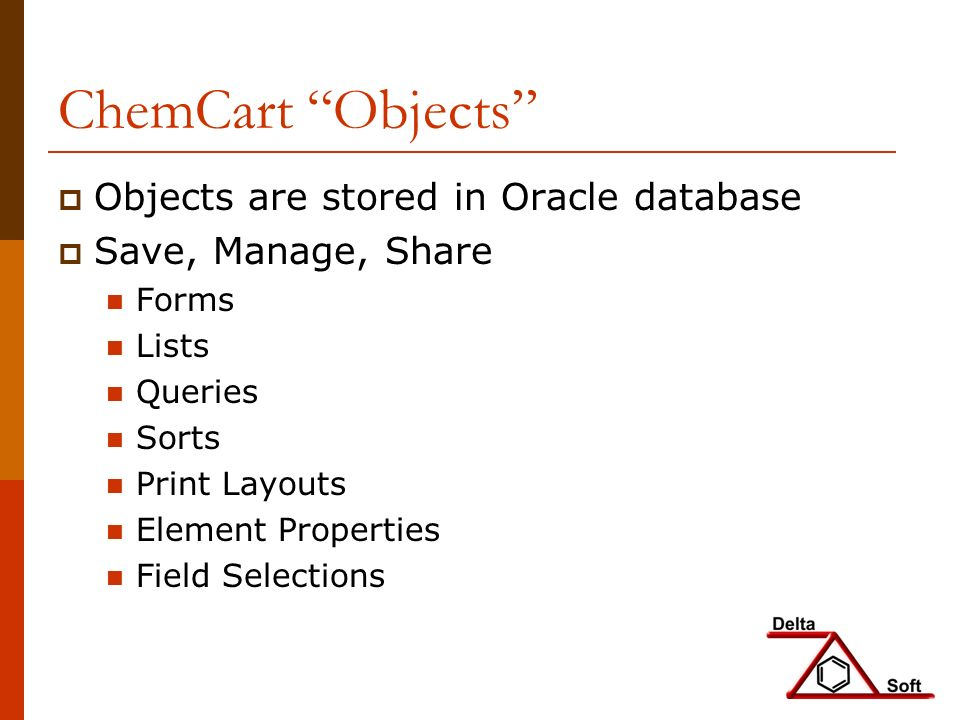 ChemCart Objects Objects are stored in Oracle database Save, Manage, Share Forms Lists Queries Sorts Print Layouts Element Properties Field Selections