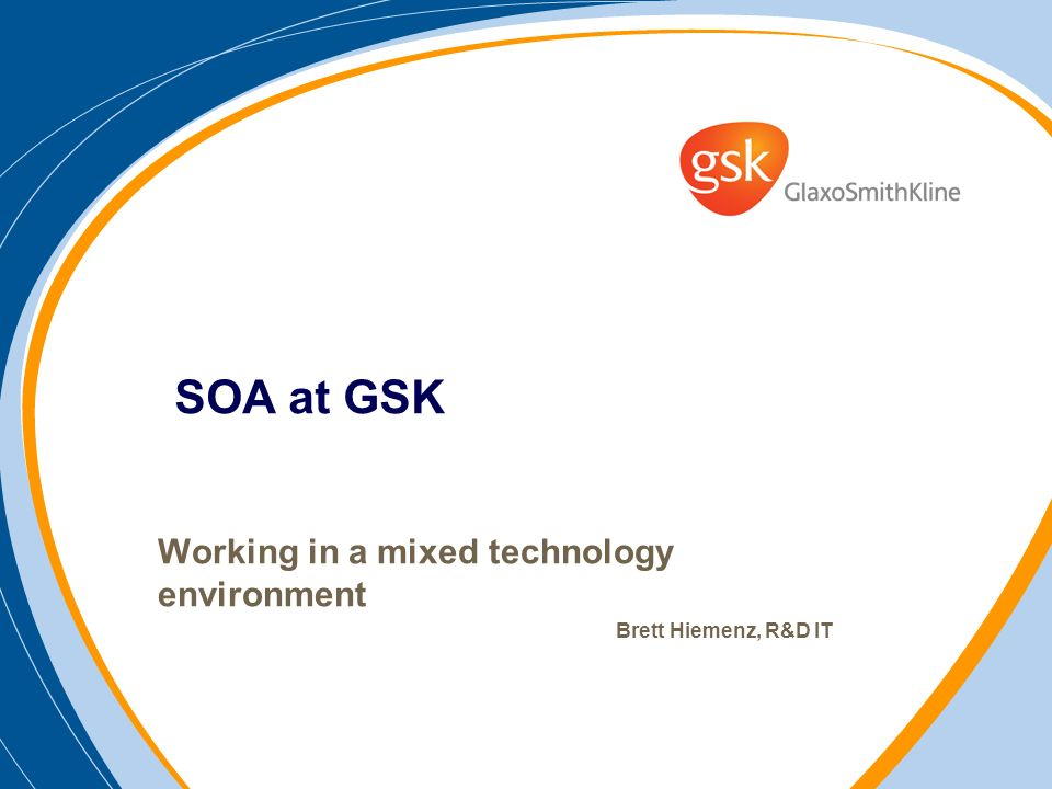 SOA at GSK Working in a mixed technology environment Brett Hiemenz, R&D IT