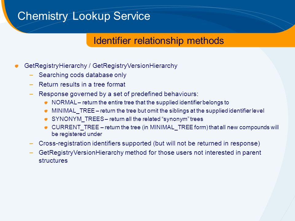 Chemistry Lookup Service GetRegistryHierarchy / GetRegistryVersionHierarchy –Searching cods database only –Return results in a tree format –Response governed by a set of predefined behaviours: NORMAL – return the entire tree that the supplied identifier belongs to MINIMAL_TREE – return the tree but omit the siblings at the supplied identifier level SYNONYM_TREES – return all the related synonym trees CURRENT_TREE – return the tree (in MINIMAL_TREE form) that all new compounds will be registered under –Cross-registration identifiers supported (but will not be returned in response) –GetRegistryVersionHierarchy method for those users not interested in parent structures Identifier relationship methods
