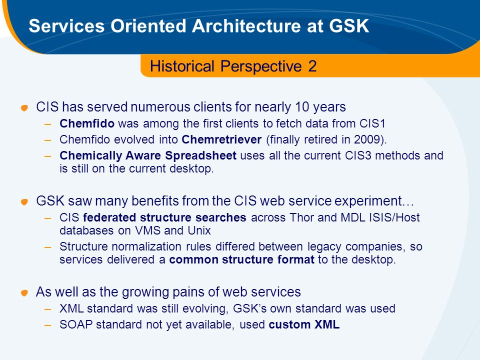 Services Oriented Architecture at GSK Historical Perspective 2 CIS has served numerous clients for nearly 10 years –Chemfido was among the first clients to fetch data from CIS1 –Chemfido evolved into Chemretriever (finally retired in 2009).