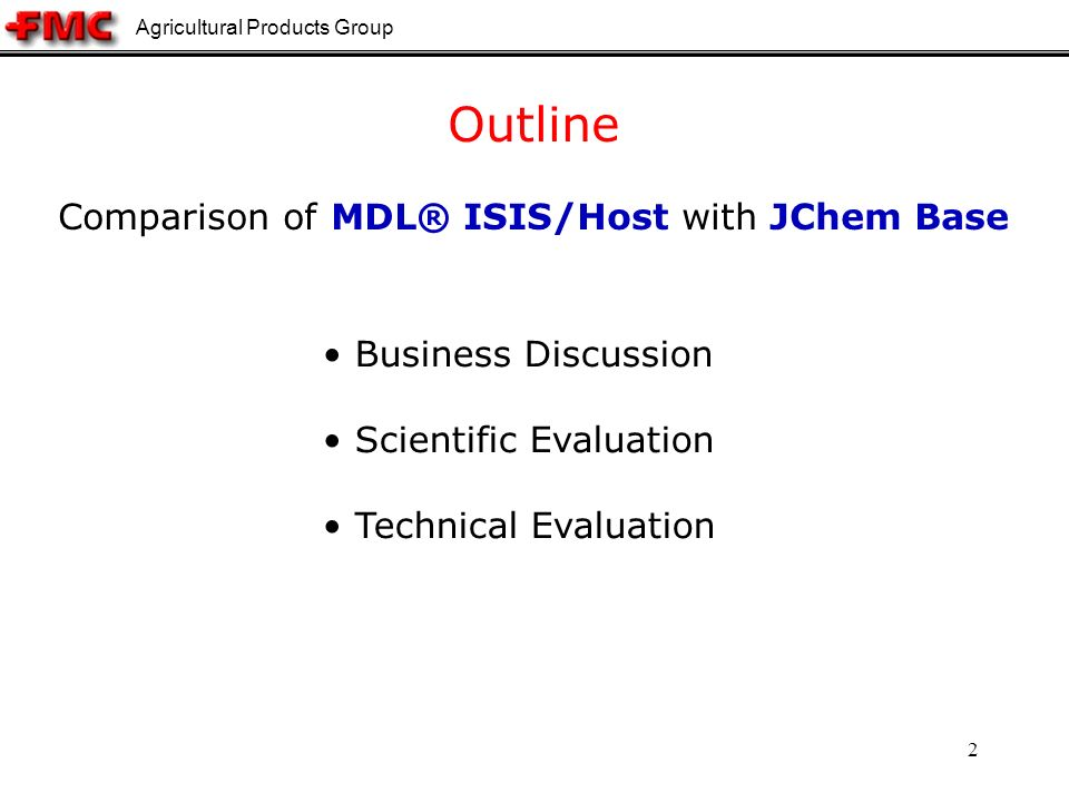Agricultural Products Group 2 Business Discussion Scientific Evaluation Technical Evaluation Outline Comparison of MDL® ISIS/Host with JChem Base