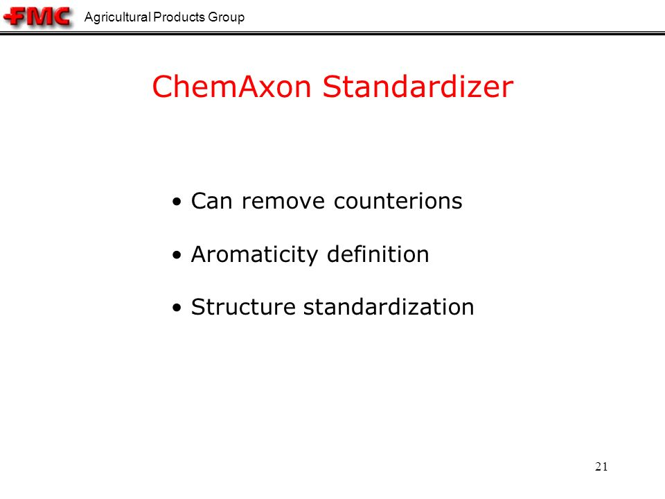 Agricultural Products Group 21 ChemAxon Standardizer Can remove counterions Aromaticity definition Structure standardization