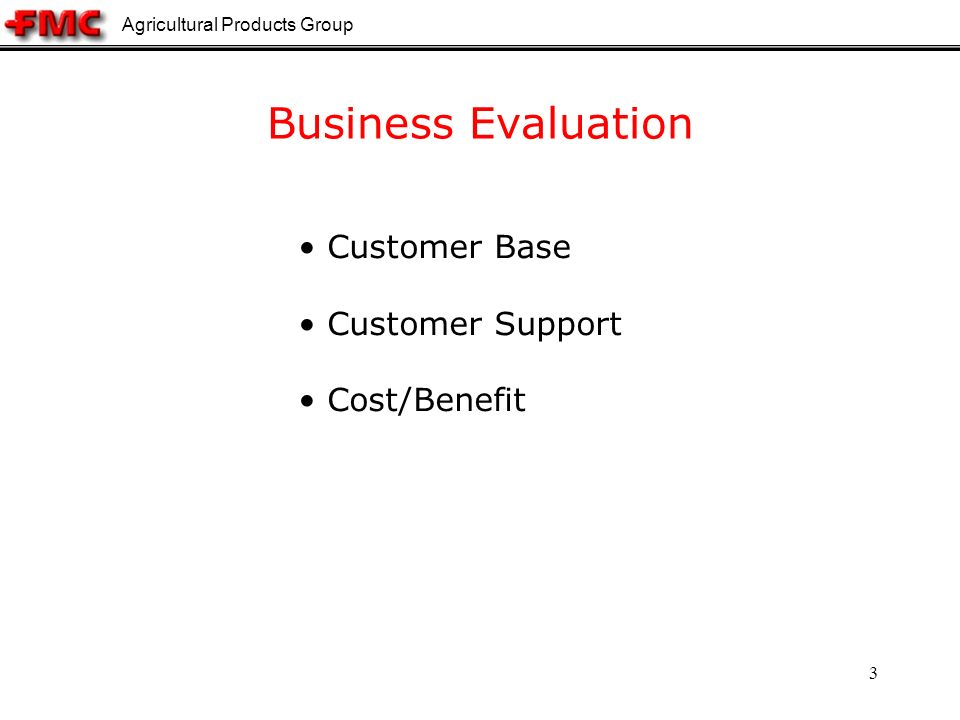 Agricultural Products Group 3 Business Evaluation Customer Base Customer Support Cost/Benefit