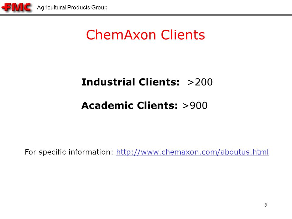 Agricultural Products Group 5 ChemAxon Clients Industrial Clients: >200 Academic Clients: >900 For specific information: