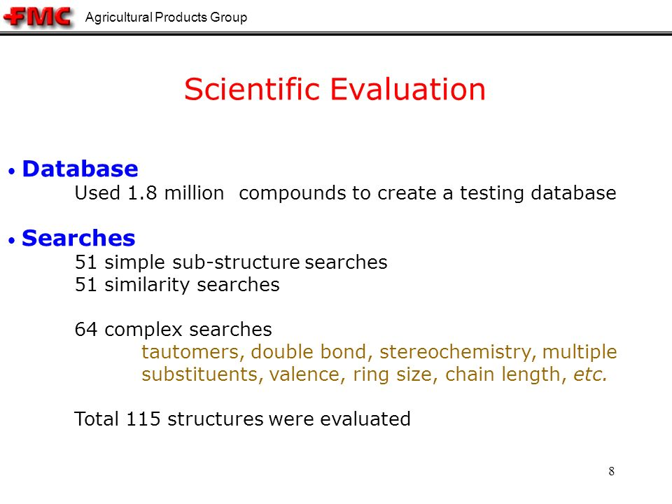 Agricultural Products Group 8 Scientific Evaluation Database Used 1.8 million compounds to create a testing database Searches 51 simple sub-structure searches 51 similarity searches 64 complex searches tautomers, double bond, stereochemistry, multiple substituents, valence, ring size, chain length, etc.