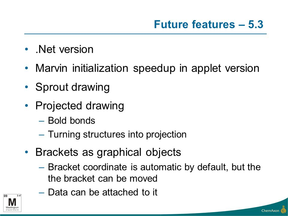 Future features – 5.3.Net version Marvin initialization speedup in applet version Sprout drawing Projected drawing –Bold bonds –Turning structures into projection Brackets as graphical objects –Bracket coordinate is automatic by default, but the the bracket can be moved –Data can be attached to it